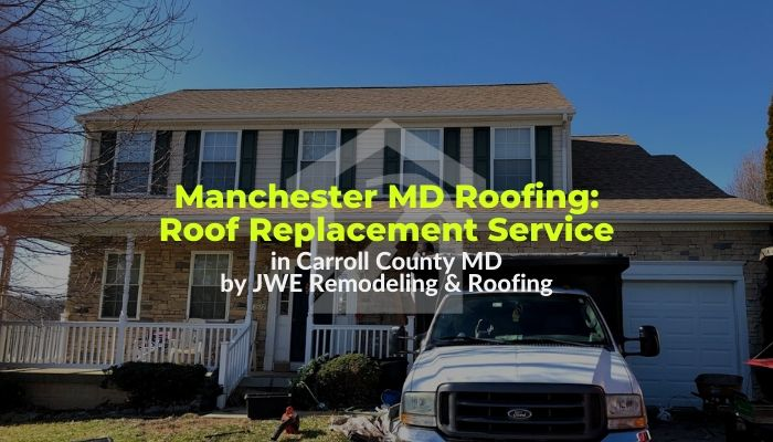 Roofing contractor in Manchester Maryland 21102- roof replacement services by JWE Remodeling & Roofing